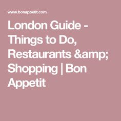 London Guide - Things to Do, Restaurants & Shopping | Bon Appetit