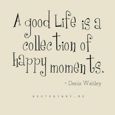 Life is made up of all the little moments - take time to take them in and enjoy them.  Often its the little things that count the most.
