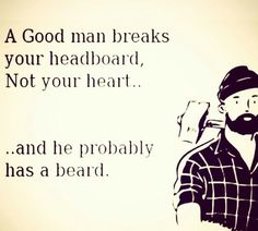 A good man breaks your headboard, not your heart... ...and he probably has a beard From beardoholic.com