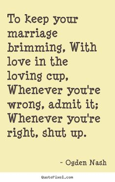 Carole's Chatter: A Word to Husbands (and Wives) by Ogden Nash - just for fun! May Quotes, Great Quotes, Quotes To Live By, Love Quotes, Inspirational Quotes, The Words, Cool Words, Word Of Advice, Good Advice