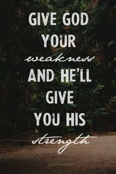 His strength is made perfect in your weakness.