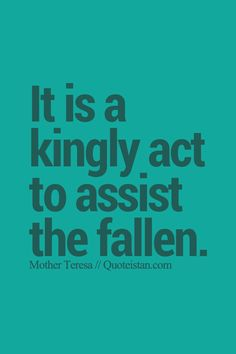 It is a kingly act to assist the fallen. http://www.quoteistan.com/2015/09/it-is-kingly-act-to-assist-fallen.html