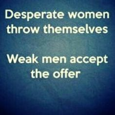Then the desperate woman doesn't want the weak man after all. Karma at her finest !!!!!