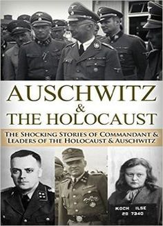 Auschwitz & The Holocaust: The Shocking Stories Of Commandant & Leaders Of The Holocaust & Auschwitz