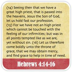Hebrews 4:14-16 - Seeing then that we have a great high priest, that is passed into the heavens, Jesus the Son of God, let us hold fast our profession. For we have not an high priest which cannot be touched with the feeling of our infirmities; but was in all points tempted like as we are, yet without sin. Let us therefore come boldly unto the throne of grace, that we may obtain mercy, and find grace to help in time of need.