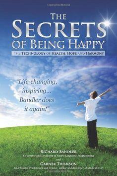 The Secrets of Being Happy: The Technology of Hope, Health, and Harmony by Dr Richard Bandler, Garner Thomson