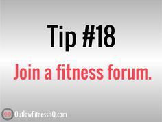 Weight loss tips #18: Join a fitness forum. This can also be a great way to stay motivated, and once you get to know some people online, they'll start to encourage you and keep you on track. They'll also be able to hold you accountable, if you're one of those people who has trouble doing this on your own. For 100 more weight loss tips see http://www.outlawfitnesshq.com/101-tips-to-lose-weight-fast/