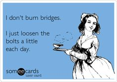 I don't burn bridges. I just loosen the bolts a little each day.
