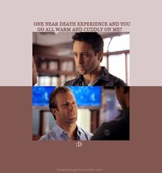 McGarrett: One near death experience and you go all warm and cuddly on me? :D