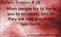 Autistic Problem Number 39: When people try to force you to socialize, and/or they ask why you don't talk much. [submitted by super-rainbows...