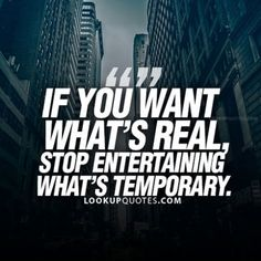 If you want something real stop entertaining temporary people. #quotestoliveby #quote