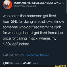 who cares that someone got fired from SNL for doing a racistjoke. i know someone who got fired from theirjob for wearing shorts.i got fired froma job once for calling in sick. wheres my $30k gofundme – popular memes on the site iFunny.co #saturdaynightlive #tvshows #twitter #cares #got #fired #snl #doing #theirjob #wearing #shorts #froma #job #once #calling #wheres #gofundme #pic
