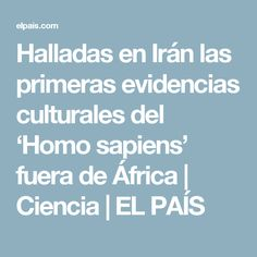 Halladas en Irán las primeras evidencias culturales del 'Homo sapiens' fuera de África   Ciencia   EL PAÍS