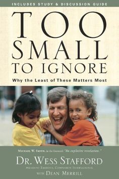 Too Small to Ignore: Why the Least of These Matters Most by Wess Stafford // Influence the world...
