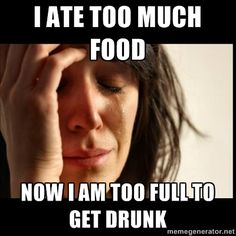 First world Problems II - I ate too much food now I am too full to get drunk