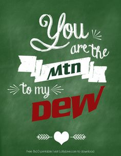 """""""You are the Mtn to my Dew"""" free printable 8x10! Also available in Diet Coke, Diet Pepsi + Dr Pepper!  via LollyJane.com"""