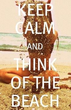 Keep Calm and Think of the Beach - 50 Warm and Sunny Beach Therapy Quotes - Style Estate -