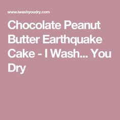 Chocolate Peanut Butter Earthquake Cake - I Wash... You Dry