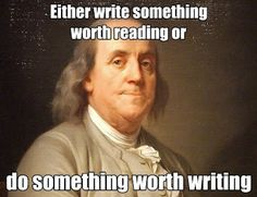 Either write something worth reading or do something worth writing. ~ Benjamin Franklin.