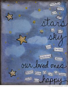 Perhaps they are not stars in the sky but rather openings where our loved ones shine down to let us know they are happy