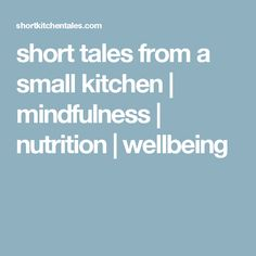 short tales from a small kitchen | mindfulness | nutrition | wellbeing