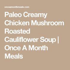 Paleo Creamy Chicken Mushroom Roasted Cauliflower Soup | Once A Month ...