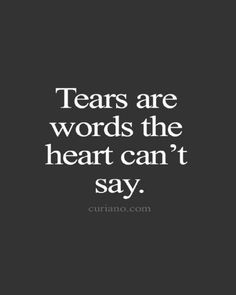 """Tears are the words the heart can't say"""
