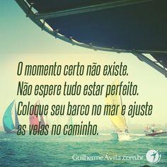 O momento certo não existe. Não espere tudo estar perfeito. Coloque seu barco no mar e ajuste as velas no caminho.