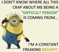 "I'm not a ""difficult person"". I'm a constant FREAKING DELIGHT."