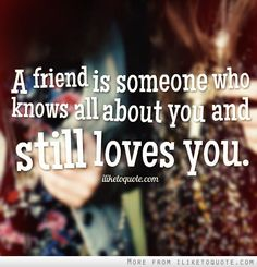 A friend is someone who knows all about you and still loves you. #friendship #quotes #friendshipquotes