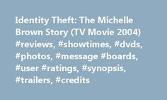 Identity Theft: The Michelle Brown Story (TV Movie 2004) #reviews, #showtimes, #dvds, #photos, #message #boards, #user #ratings, #synopsis, #trailers, #credits http://new-hampshire.remmont.com/identity-theft-the-michelle-brown-story-tv-movie-2004-reviews-showtimes-dvds-photos-message-boards-user-ratings-synopsis-trailers-credits/  # The leading information resource for the entertainment industry Identity Theft: The Michelle Brown Story (2004 ) Storyline Every six minutes in America…