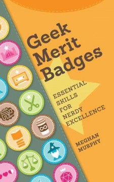Geek Merit Badges: Essential Skills for Nerdy Excellence by Meghan Murphy