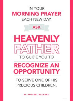 In your morning prayer each new day, ask Heavenly Father to help you to recognize an opportunity to serve one of His precious children. --M. Russell Ballard
