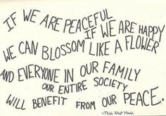 If we are peaceful. If we are happy. We can blossom like a flower and everyone in our family, our entire society, will benefit from our peace. // Peace quote