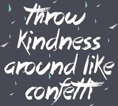 Throw Kindness Around Like Confetti....L.Loe