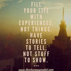 Remember this. Fill your life with experiences, not things. Have stories to tell, not stuff to show.