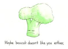 haha I say this to my son a lot...everytime we have broccoli for dinner!