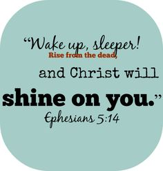 Wake up, O sleeper! Rise from the dead, and Christ will shine on you. Ephesians 5:14