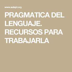 PRAGMATICA DEL LENGUAJE. RECURSOS PARA TRABAJARLA