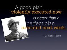 """A good plan violently executed now is better than a perfect plan executed next week."" - George S. Patton"