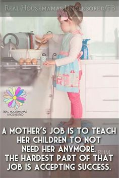 A mothers job is to teach her children to not need her anymore. The hardest part of that job is accepting success.