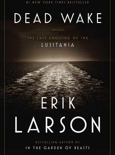 """Dead Wake: The Last Crossing of the Lusitania"" by Erik Larson"