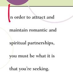 In order to attract and maintain romantic and spiritual partnerships, you must be what it is that you're seeking.  ~ Dr. Wayne Dyer