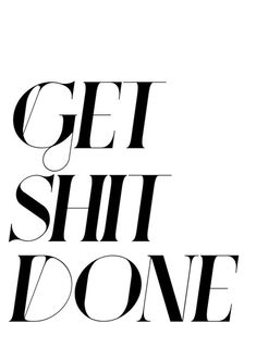 Get shit done.