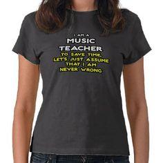 Music Teacher..Assume I Am Never Wrong Shirt by musicteachershirts