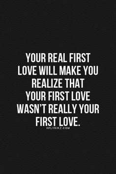 Your first love will make you realize that your first love wasn't really your first love.