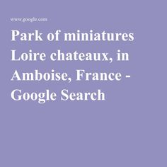 Park of miniatures Loire chateaux, in Amboise, France - Google Search
