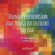 """""""Dicen que los colores dan vida. Yo digo que los colores son vida"""" - de True Colors. (en Wattpad) https://www.wattpad.com/84923398?utm_source=ios&utm_medium=pinterest&utm_content=share_quote&wp_page=quote&wp_uname=Verified_Fangirl_6&wp_originator=WXzA%2FjKebjGkSKZqIELFYeFGgoVywKmGldEiy5P3Frq5bgCzuaSEG8M4TVcUtjfnUWmg7AroUCq0JTbbtLlWUqJYJao830CuC3mgJDkhFEq9rSCgzANc4GGS3uM0uuyz #quote #wattpad"""