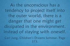 As the unconscious has a tendency to project itself into the outer world, there is a danger that one might get dissipated in the environment, instead of staying with oneself. ~Carl Jung, Children's Dreams Seminar, Page 373.