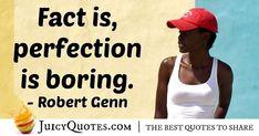 """Fact is, perfection is boring."" – Robert Genn"